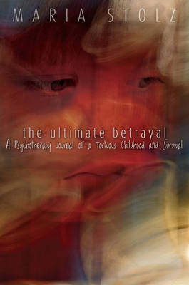 Ultimate Betrayal: A Psychotherapy Journal of a Tortuous Childhood & Survival (Paperback)