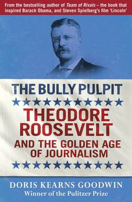The Bully Pulpit: Theodore Roosevelt and the Golden Age of Journalism (Paperback)