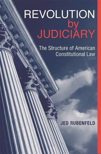 Revolution by Judiciary: The Structure of American Constitutional Law (Hardback)