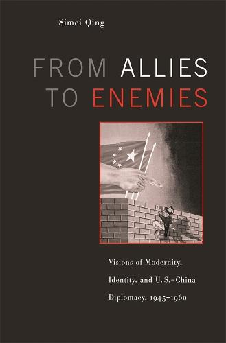 From Allies to Enemies: Visions of Modernity, Identity and US-China Diplomacy, 1945-1960 (Hardback)