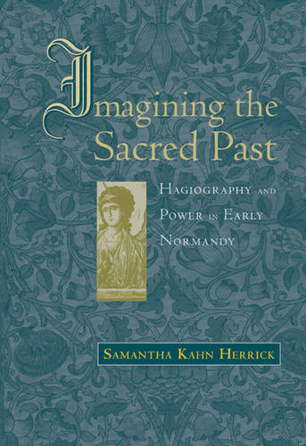 Imagining the Sacred Past: Hagiography and Power in Early Normandy - Harvard Historical Studies v. 156 (Hardback)