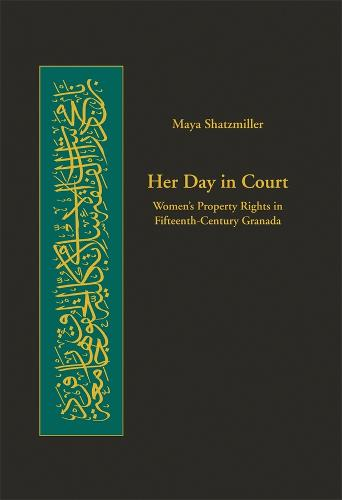 Her Day in Court: Women's Property Rights in Islamic Law in Fifteenth Century Granada - Harvard Series in Islamic Law No. 4 (Hardback)