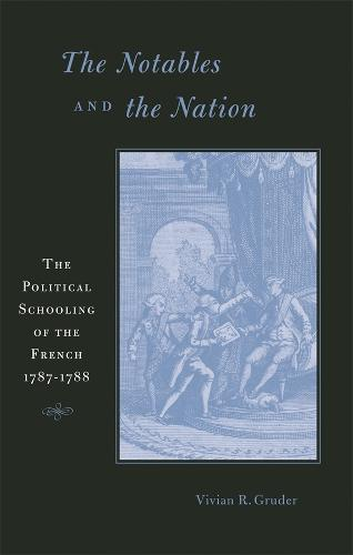 The Notables and the Nation: The Political Schooling of the French, 1787-1788 - Harvard Historical Studies No. 157 (Hardback)