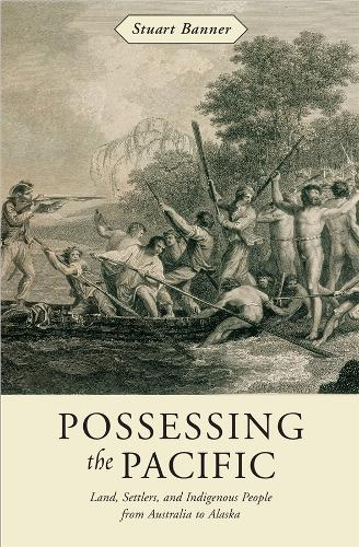 Possessing the Pacific: Land, Settlers, and Indigenous People from Australia to Alaska (Hardback)