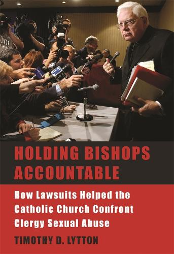 Holding Bishops Accountable: How Lawsuits Helped the Catholic Church Confront Clergy Sexual Abuse (Hardback)