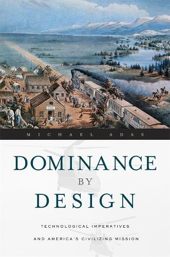 Dominance by Design: Technological Imperatives and America's Civilizing Mission (Paperback)