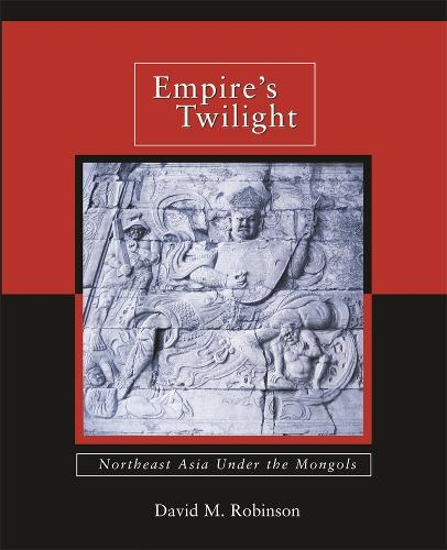 Empire's Twilight: Northeast Asia Under the Mongols - Harvard-Yenching Institute Monograph Series No. 68 (Hardback)