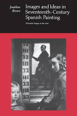 Images and Ideas in Seventeenth-Century Spanish Painting - Princeton Essays on the Arts (Paperback)