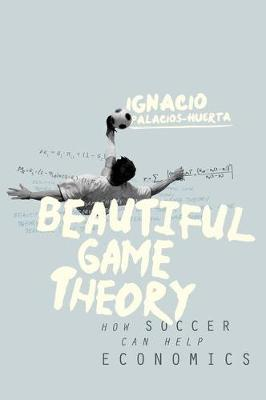 Beautiful Game Theory: How Soccer Can Help Economics (Hardback)