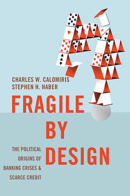 Fragile by Design: The Political Origins of Banking Crises and Scarce Credit - The Princeton Economic History of the Western World (Hardback)