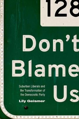 Don't Blame Us: Suburban Liberals and the Transformation of the Democratic Party - Politics and Society in Modern America (Hardback)