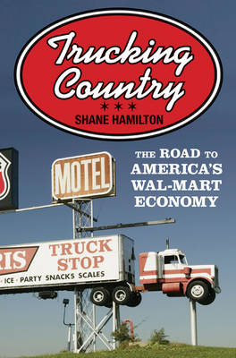 Trucking Country: The Road to America's Wal-Mart Economy - Politics and Society in Modern America (Paperback)