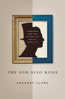 The Son Also Rises: Surnames and the History of Social Mobility - The Princeton Economic History of the Western World (Hardback)