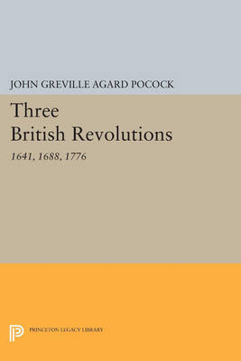 Three British Revolutions: 1641, 1688, 1776 - Princeton Legacy Library (Paperback)