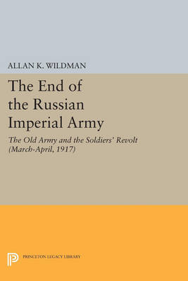 The End of the Russian Imperial Army: The Old Army and the Soldiers' Revolt (March-April, 1917) - Princeton Legacy Library (Paperback)