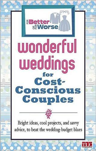Wonderful Weddings for Cost Conscious Couples: Bright Ideas, Cool Projects, and Savvy Advice to Beat the Wedding Budget Blues (Paperback)