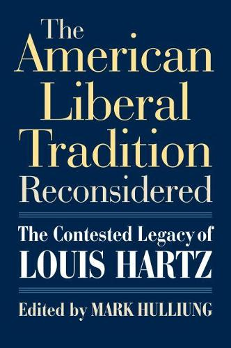 The American Liberal Tradition Reconsidered: The Contested Legacy of Louis Hartz - American Political Thought (Hardback)
