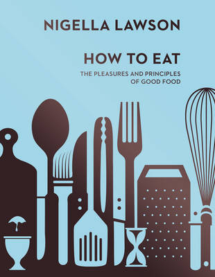 How To Eat: The Pleasures and Principles of Good Food (Nigella Collection) (Hardback)