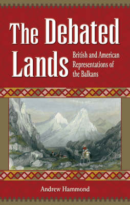The Debated Lands: British and American Representations of the Balkans (Hardback)