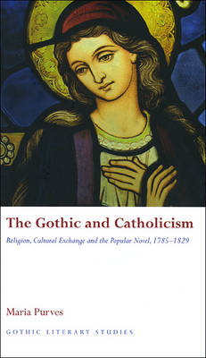 The Gothic and Catholicism: Religion, Cultural Exchange and the Popular Novel, 1785-1829 - Gothic Literary Studies (Hardback)