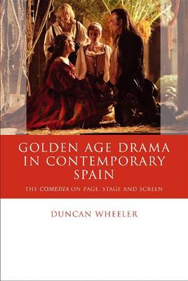 Golden Age Drama in Contemporary Spain: The Comedia on Page, Stage and Screen - Iberian and Latin American Studies (Hardback)