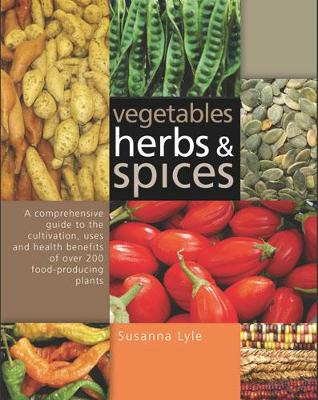 Vegetables, Herbs and Spices: A Comprehensive Guide to the Cultivation, Uses and Health Benefits of Over 200 Food-producing Plants (Hardback)