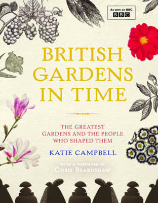 British Gardens in Time: The Greatest Gardens and the People Who Shaped Them (Hardback)