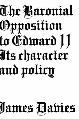 Baronial Opposition to Edward II: Its Character and Policy (Hardback)