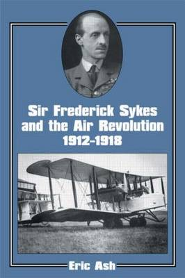 Sir Frederick Sykes and the Air Revolution, 1912-1918 - Studies in Air Power No. 8.  (Paperback)