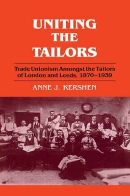 Uniting the Tailors: Trade Unionism Amoungst the Tailors of London and Leeds 1870-1939 (Hardback)