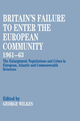 Britain's Failure to Enter the European Community 1961-63: The Enlargement Negotiations and Crises in European, Atlantic and Commonwealth Relations (Hardback)