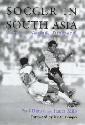 Soccer in South Asia: Empire, Nation, Diaspora - Sport in the Global Society No. 29 (Hardback)
