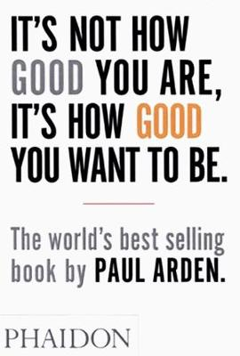Cover It's Not How Good You are, it's How Good You Want to be: The World's Best-Selling Book by Paul Arden