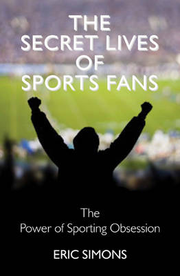 The Secret Lives of Sports Fans: The Power of Sporting Obsession (Hardback)