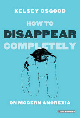 How to Disappear Completely: On Modern Anorexia (Paperback)