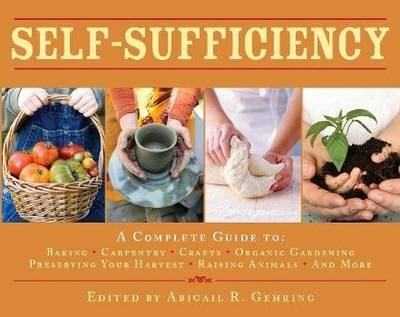 Self-Sufficiency: A Complete Guide to Baking, Carpentry, Crafts, Organic Gardening, Preserving Your Harvest, Raising Animals and More! (Hardback)