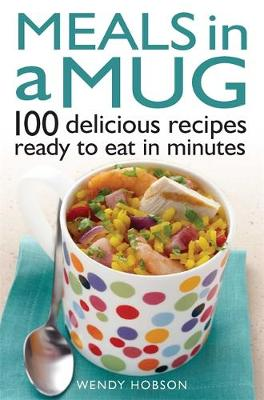 Meals in a Mug: 100 Delicious Recipes Ready to Eat in Minutes (Paperback)