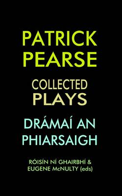Patrick Pearse: Collected Plays /Dramai an Phiarsaigh (Hardback)