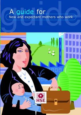 A Guide for New and Expectant Mothers Who Work - Leaflet INDG 373 (Paperback)