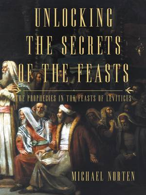 Unlocking the Secrets of the Feasts: The Prophecies in the Feasts of Leviticus (Paperback)