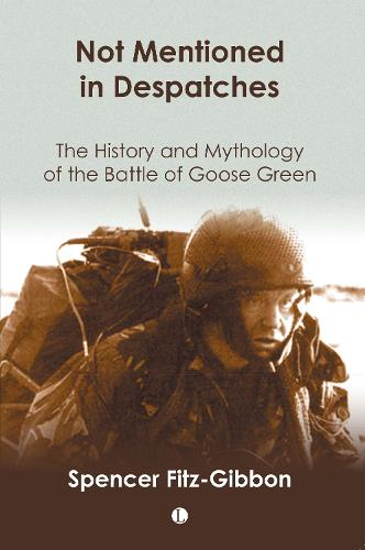 Not Mentioned in Despatches: The History and Mythology of the Battle of Goose Green (Paperback)