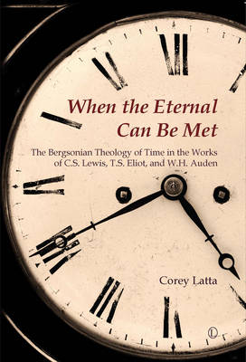 When the Eternal Can be Met: The Bergsonian Theology of Time in the Works of C. S. Lewis, T. S. Eliot and W. H. Auden (Paperback)