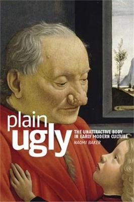 Plain Ugly: The Unattractive Body in Early Modern Culture (Hardback)