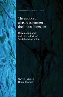 The Politics of Airport Expansion in the United Kingdom: Hegemony, Policy and the Rhetoric of 'Sustainable Aviation' - Issues in Environmental Politics (Hardback)