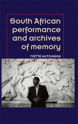 South African Performance and Archives of Memory - Theatre: Theory, Practice, Performance (Hardback)