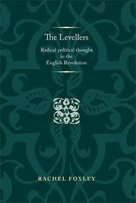 The Levellers: Radical Political Thought in the English Revolution - Politics, Culture and Society in Early Modern Britain (Hardback)