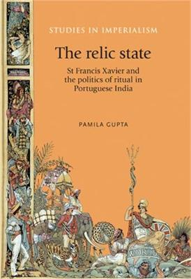The Relic State: St Francis Xavier and the Politics of Ritual in Portuguese India - Studies in Imperialism (Hardback)