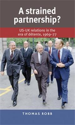 A Strained Partnership?: Us-UK Relations in the Era of Detente, 1969-77 (Hardback)