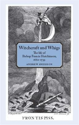 Witchcraft and Whigs: The Life of Bishop Francis Hutchinson (1660-1739) (Paperback)