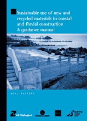 Sustainable Use of New and Recycled Materials in Coastal and Fluvial Construction: a Guidance Manual (HR Wallingford Titles) (Paperback)
